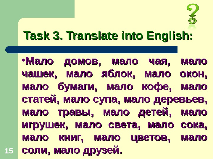 15 Task 3. Translate into English:  • Мало домов,  мало чая,  мало чашек,