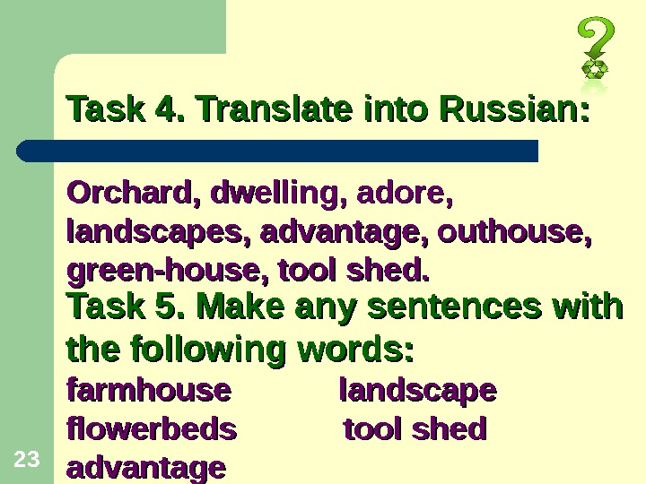 23 Orchard, dwelling, adore,  landscapes, advantage, outhouse,  green-house, tool shed. Task 4. Translate into
