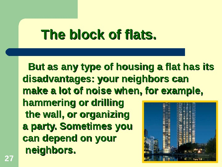27 But as any type of housing a flat has its disadvantages: your neighbors can make