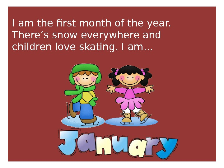 I am the first month of the year.  There's snow everywhere and children love skating.