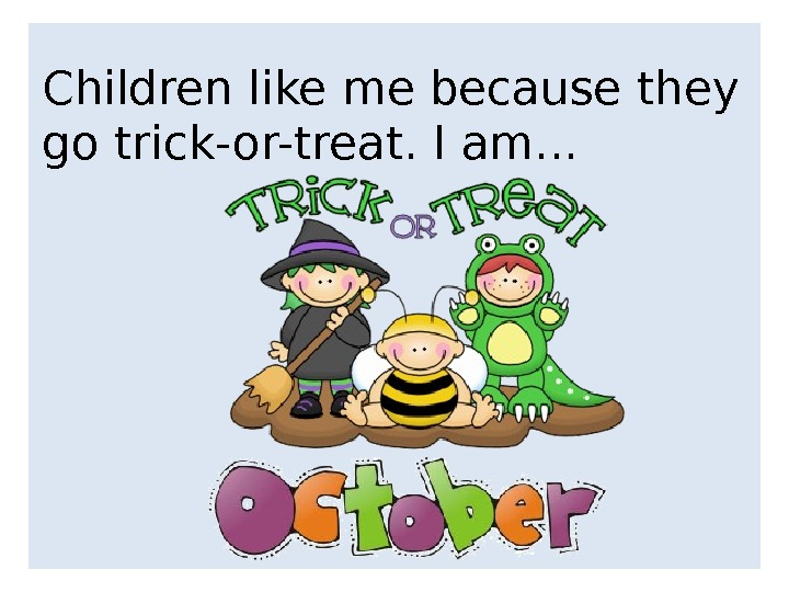 Children like me because they go trick-or-treat. I am. . .
