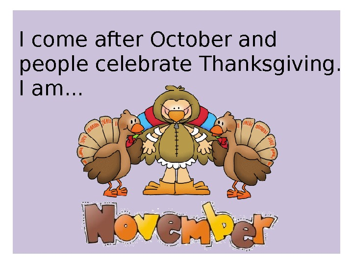 I come after October and people celebrate Thanksgiving.  I am. . .