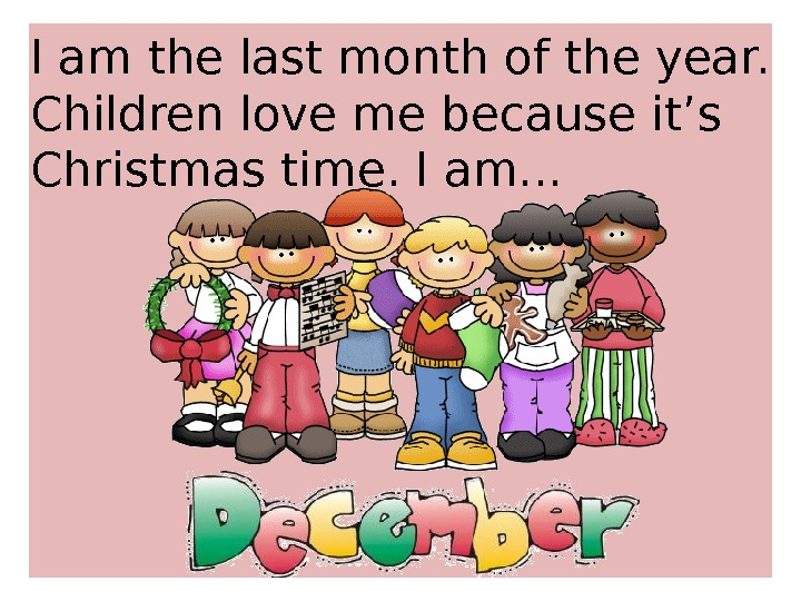 I am the last month of the year.  Children love me because it's Christmas time.