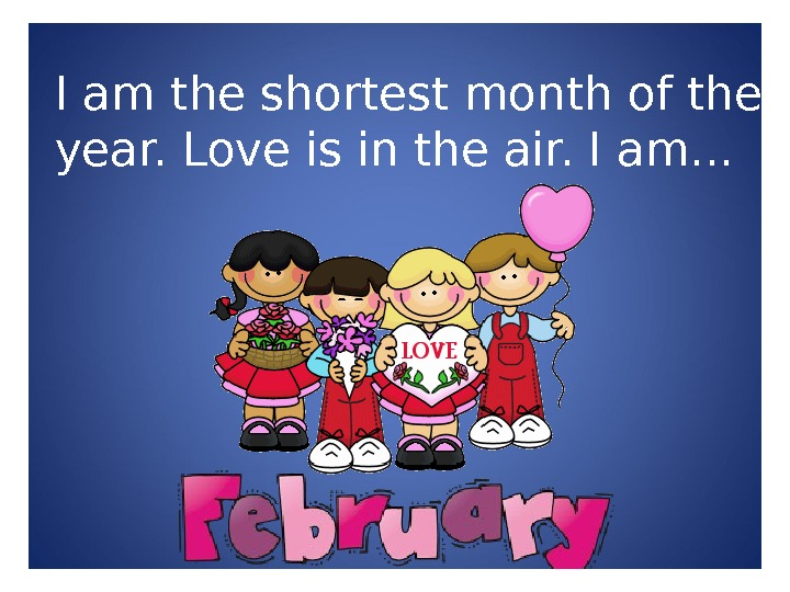 I am the shortest month of the year. Love is in the air. I am. .