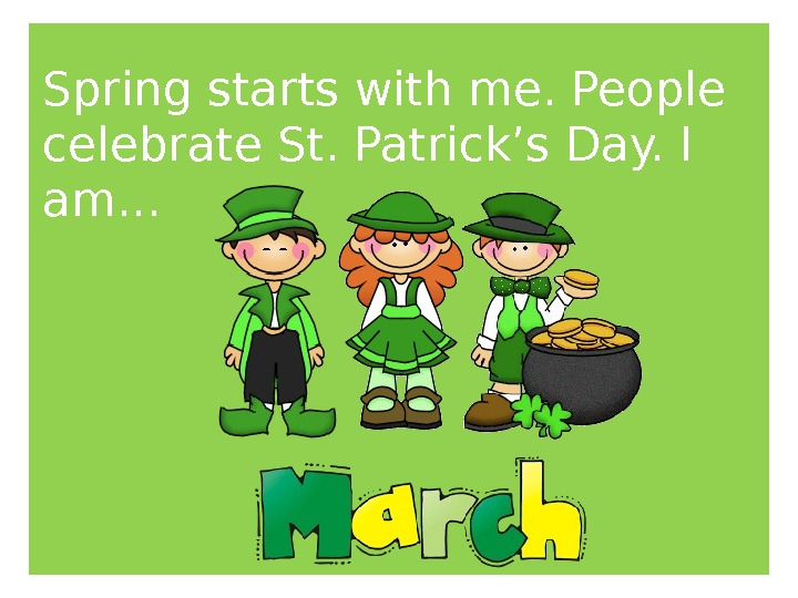 Spring starts with me. People celebrate St. Patrick's Day. I am. . .