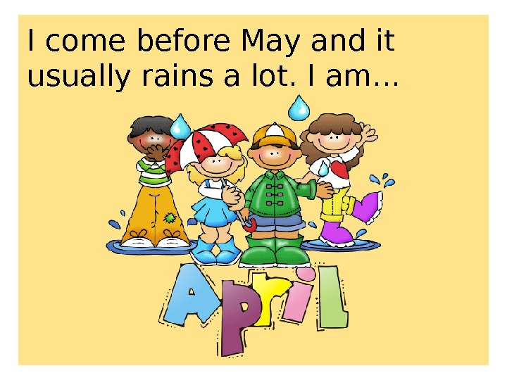 I come before May and it usually rains a lot. I am. . .