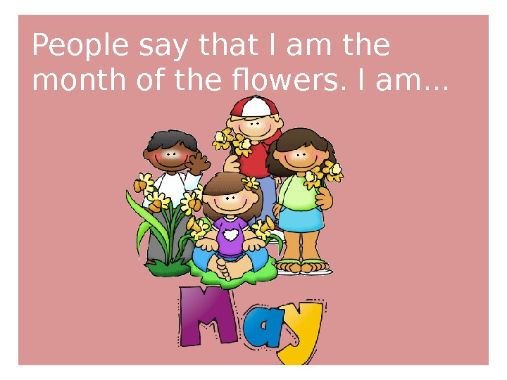 People say that I am the month of the flowers. I am. . .