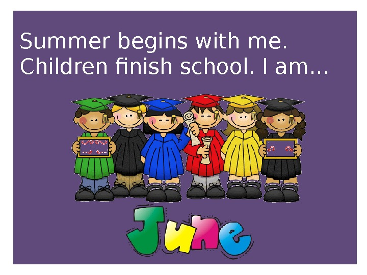 Summer begins with me.  Children finish school. I am. . .