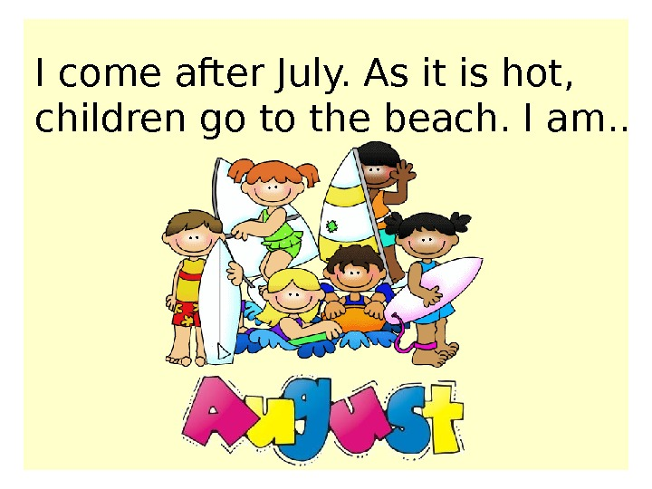 I come after July. As it is hot,  children go to the beach. I am.