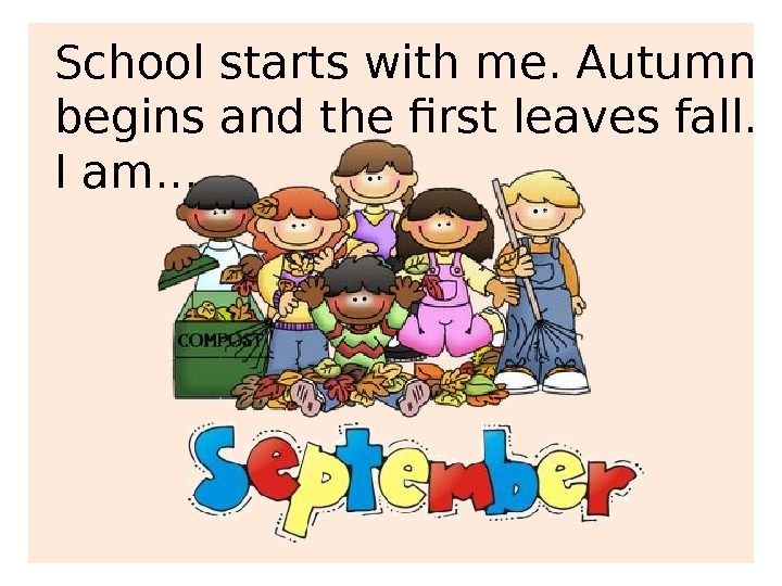 School starts with me. Autumn begins and the first leaves fall. I am. . .