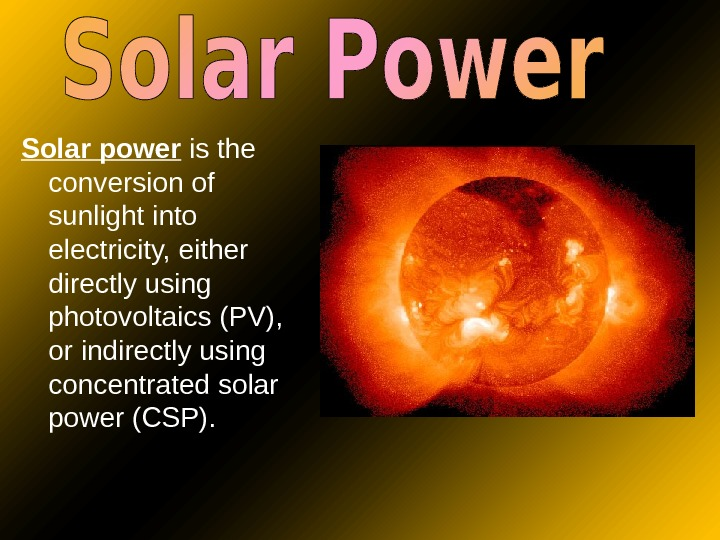 Solar power is the conversion of sunlight into electricity, either directly using photovoltaics (PV),