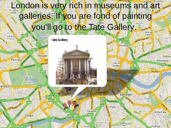 London is very rich in museums and art galleries. If you are fond of painting you'll