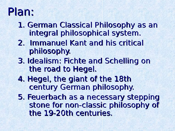 Plan: 1. German Classical Philosophy as an integral philosophical system. 2.  Immanuel Kant and his