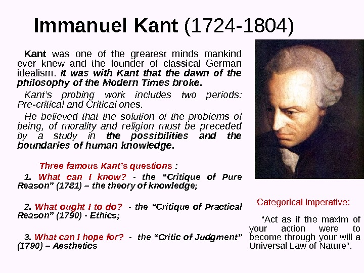 Immanuel Kant (1724 -1804) Kant  was one of the greatest minds mankind ever knew and