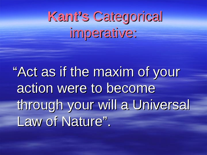 "Kant's  Categorical imperative:  "" "" Act as if the maxim of your"