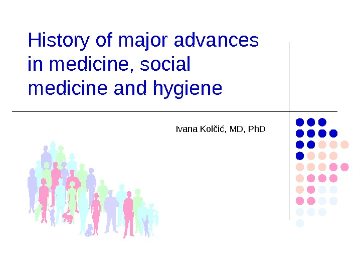 History of major advances in medicine, social medicine and hygiene  Ivana Kolčić, MD, Ph. D
