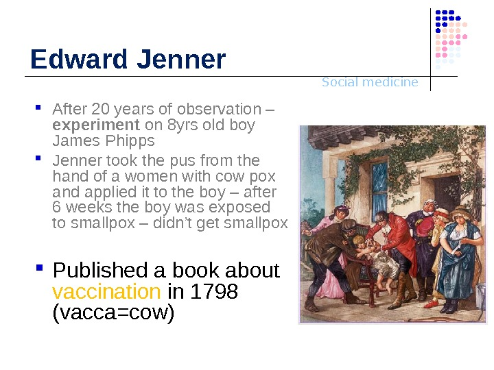 Social medicine. Edward Jenner After 20 years of observation – experiment on 8 yrs old boy