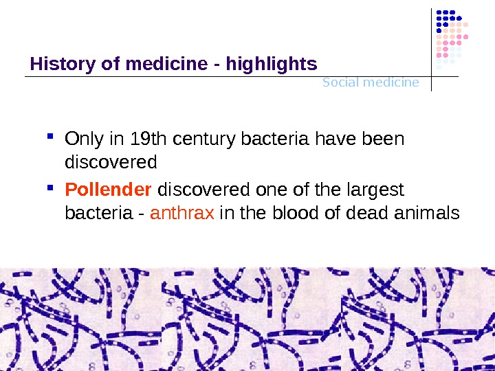Social medicine. History o f medicine - highlights Only in 19 th century bacteria have been