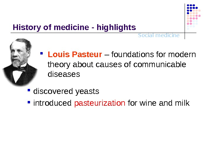 Social medicine. History o f medicine - highlights Louis Pasteur  – foundations for modern theory