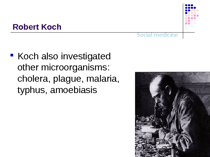 Social medicine. Robert Koch also investigated other microorganisms :  ch oler a ,  plague