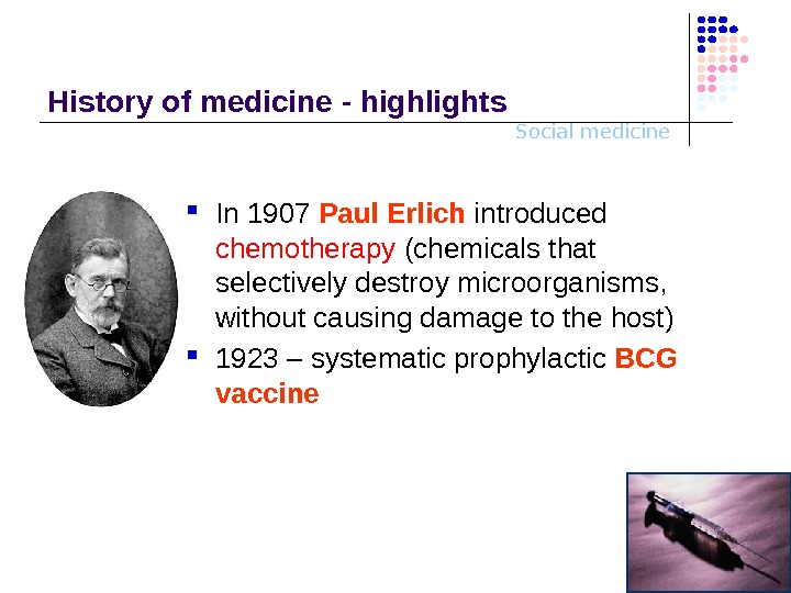 Social medicine. History o f medicine - highlights In 1907 Paul Erlich introduced chemotherapy (chemicals that