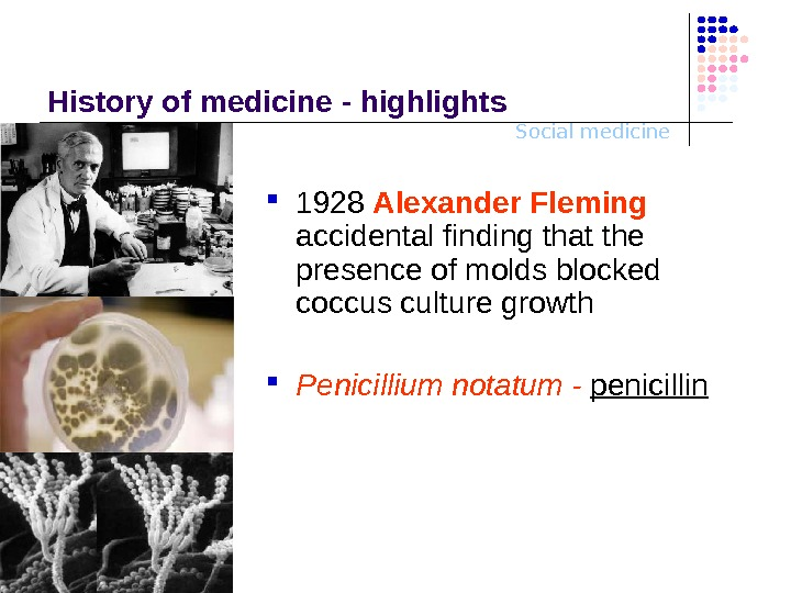Social medicine. History o f medicine - highlights 1928 Alexander Fleming  accidental finding that the
