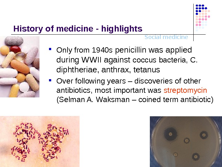 Social medicine. History o f medicine - highlights Only from 1940 s  penicillin was applied