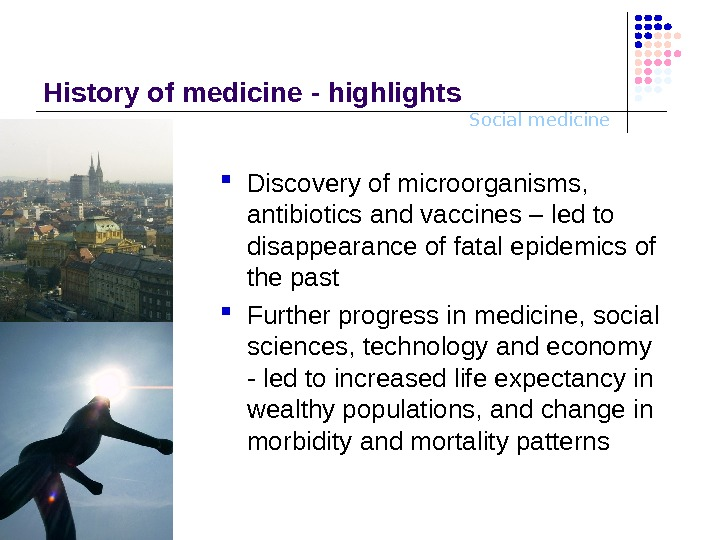 Social medicine. History o f medicine - highlights Discovery of microorganisms,  antibiotics and vaccines –