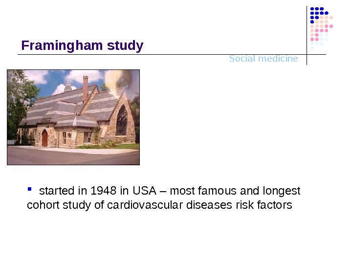 Social medicine. Framingham study started in 1948 in USA – most famous and longest cohort study