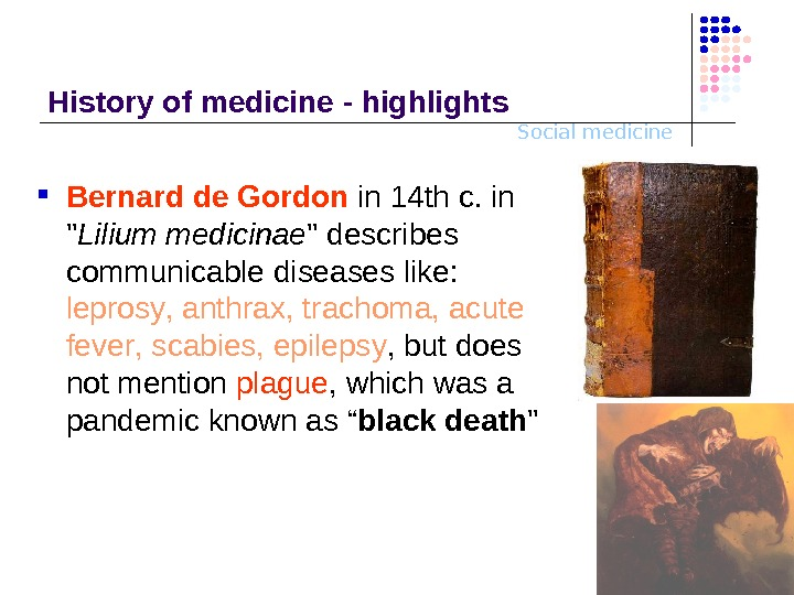 Social medicine. History o f medicine - highlights Bernard de Gordon  in 14 th c.