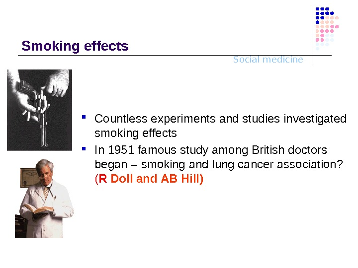 Social medicine. Smoking effects Countless experiments and studies investigated smoking effects In 1 951 famous study