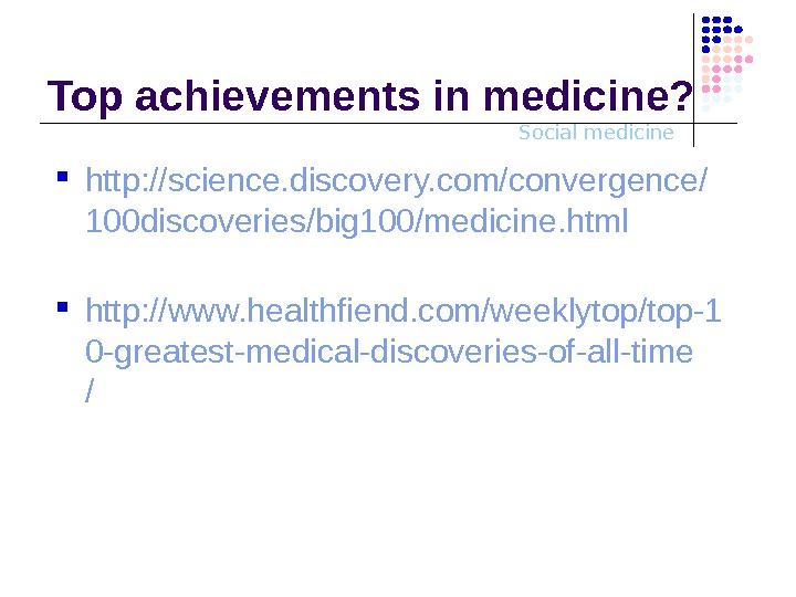 Social medicine. Top achievements in medicine?  http: //science. discovery. com/convergence/ 100 discoveries/big 100/medicine. html http: