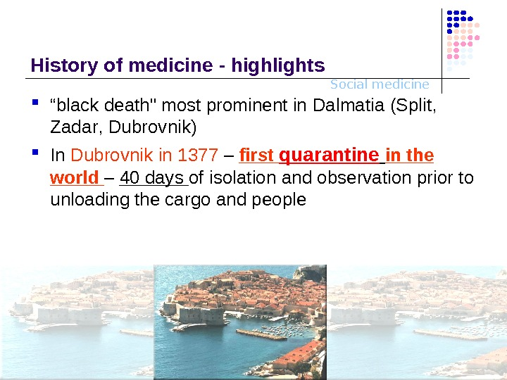 "Social medicine. History o f medicine - highlights "" black death  most prominent in Dalma"