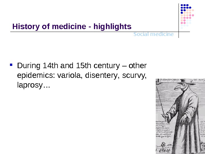 Social medicine. History o f medicine - highlights During 14 th and 15 th century –