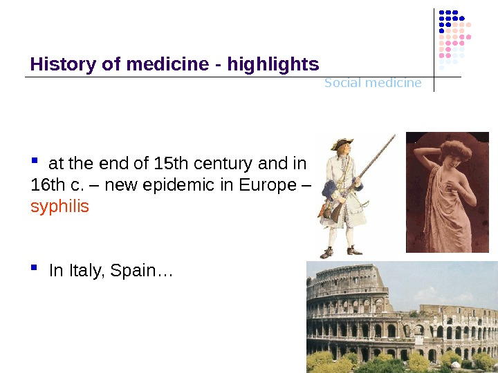 Social medicine. History o f medicine - highlights In Ital y, Spain…  at the end