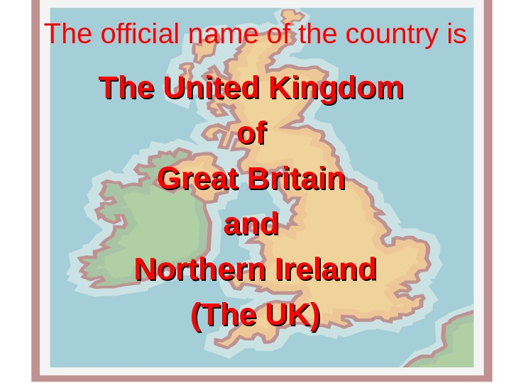 The official name of the country is The United Kingdom of of Great Britain and Northern