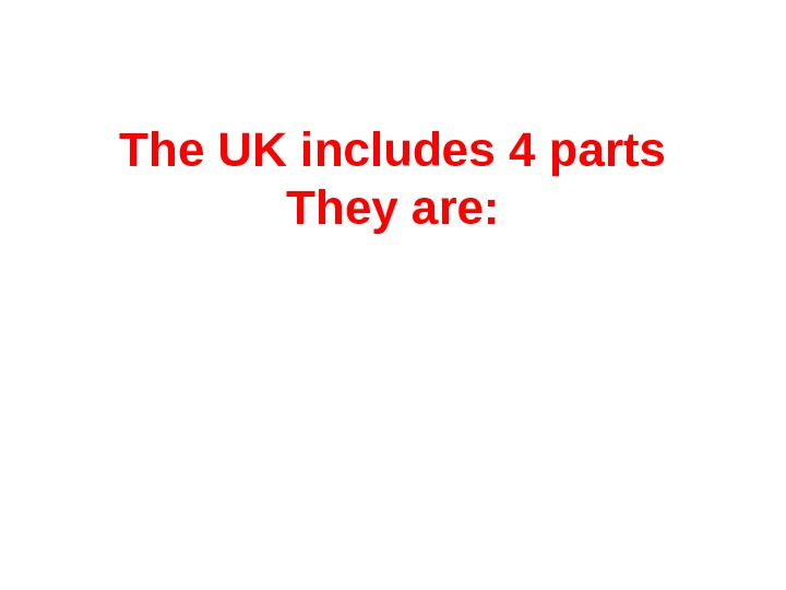 The UK includes 4 parts They are: