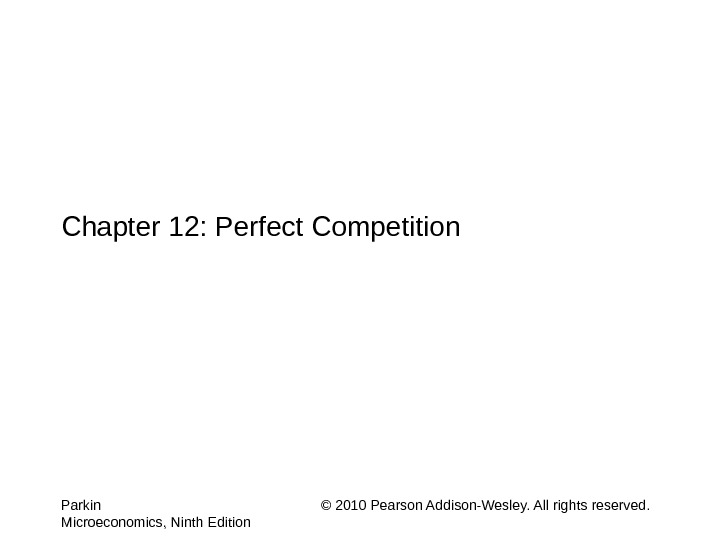Chapter 12: Perfect Competition Parkin © 2010 Pearson Addison-Wesley. All rights reserved. Microeconomics, Ninth Edition