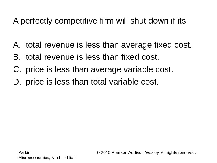 A perfectly competitive firm will shut down if its A. total revenue is less than average