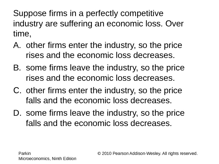 Suppose firms in a perfectly competitive industry are suffering an economic loss. Over time, A. other