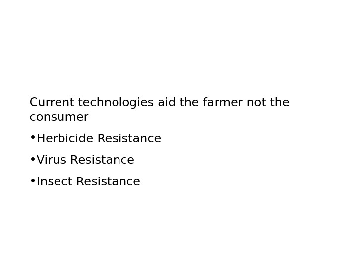 Current technologies aid the farmer not the consumer • Herbicide Resistance • Virus Resistance