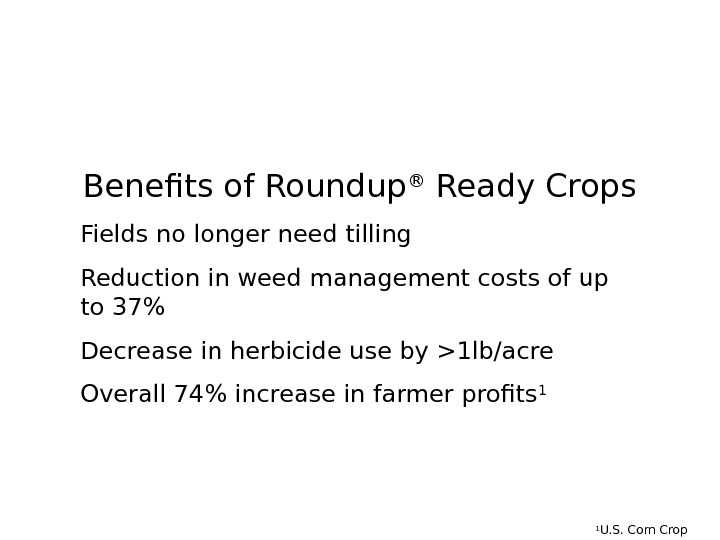 Benefits of Roundup ® Ready Crops Fields no longer need tilling Reduction in weed