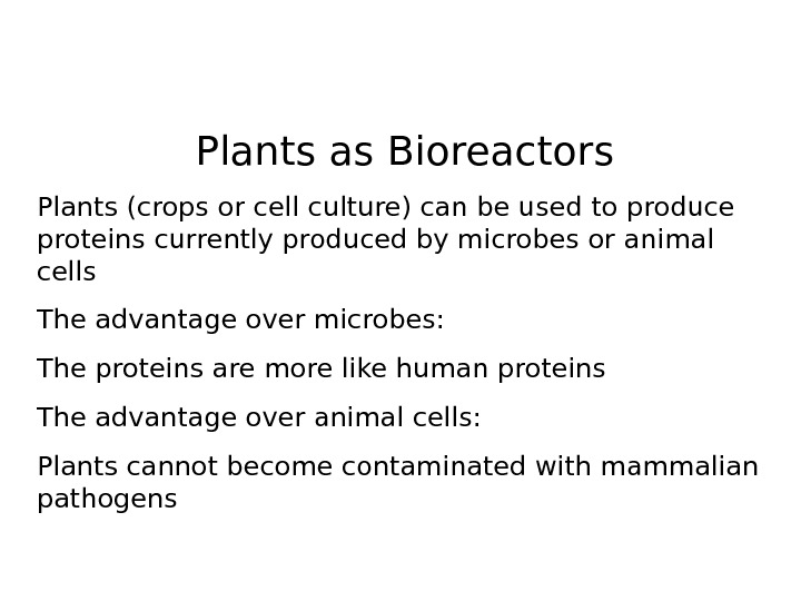 Plants as Bioreactors Plants (crops or cell culture) can be used to produce proteins