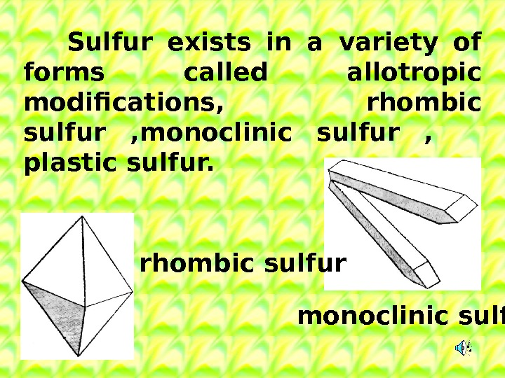 Sulfur exists in a variety of forms called allotropic modifications, rhombic sulfur , monoclinic sulfur