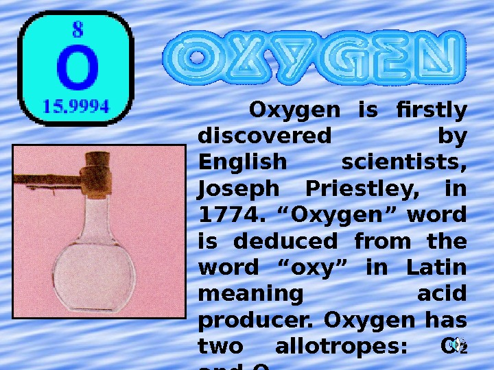 "Oxygen is firstly discovered by English scientists,  Joseph Priestley,  in 1774. ""Oxygen"" word"
