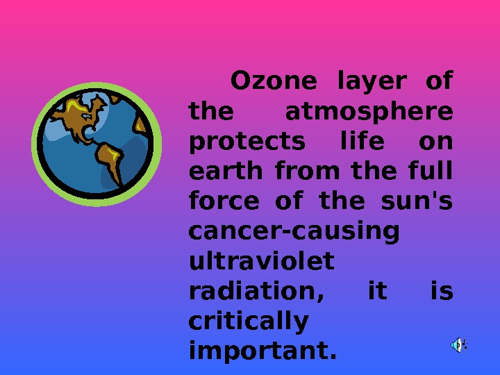 O zone layer of the atmosphere protects life on earth from the full force of
