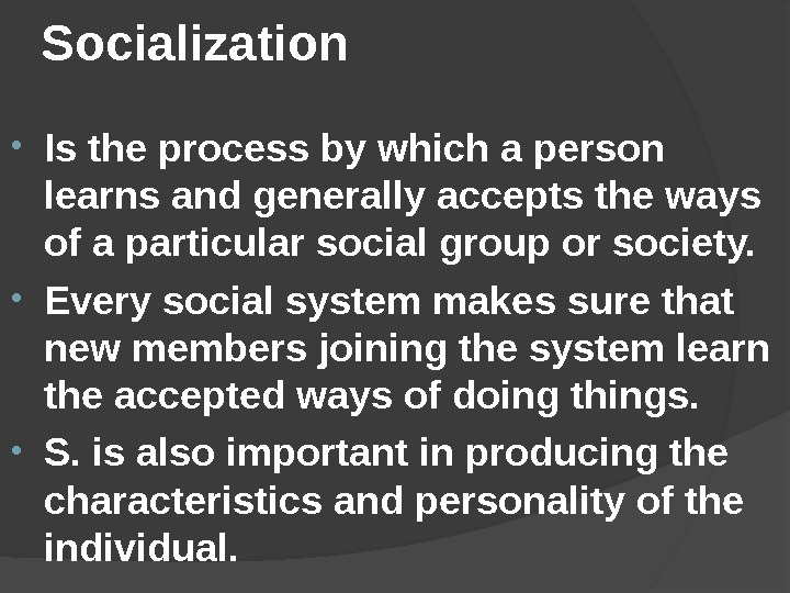 Socialization • Is the process by which a person learns and generally accepts the ways of