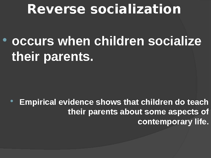 Reverse socialization  occurs when children socialize their parents.  Empirical evidence shows that children do