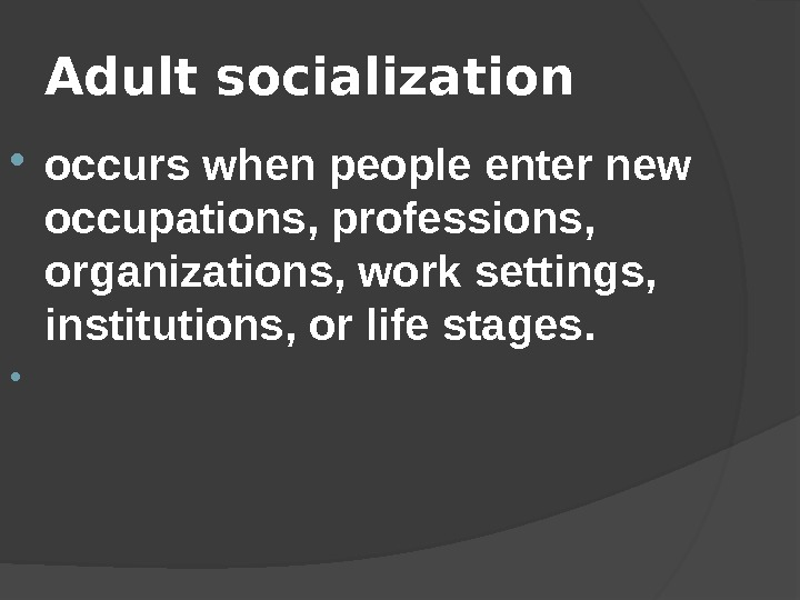 Adult socialization  occurs when people enter new occupations, professions,  organizations, work settings,  institutions,