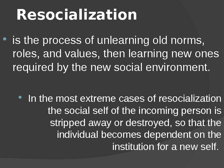 Resocialization  is the process of unlearning old norms,  roles, and values, then learning